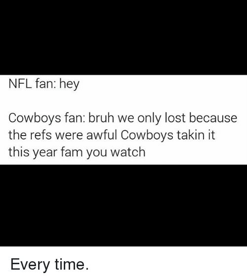 nfl fan: NFL fan: hey  Cowboys fan: bruh we only lost because  the refs were awful Cowboys takin it  this year fam you watch Every time.