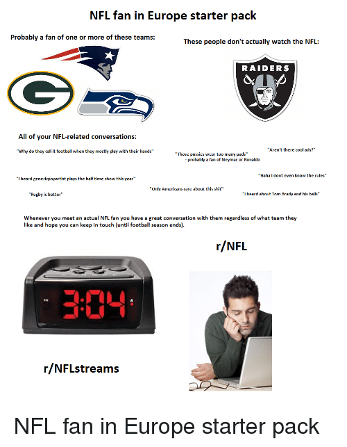 """nfl fan: NFL fan in Europe starter pack  Probably a fan of one or more of these teams:  These people don't actually watch the NFL:  RAIDERS  All of your NFL-related conversations:  """"Why do they call it football when they mostly play with their hands  """"Aren't there cool ads?""""  Those pussies wear too many pads""""  - probably a fan of Neymar or Ronaldo  """"Haha I dont even know the rules""""  """"I heard genericpopartist plays the half time show this year""""  """"Only Americans care about this shit""""  """"Rugby is better""""  """"I heard about Tom Brady and his balls""""  Whenever you meet an actual NFL fan you have a great conversation with them regardless of what team they  like and hope you can keep in touch (until football season ends)  r/NFL  304  PM  r/NFLstreams"""