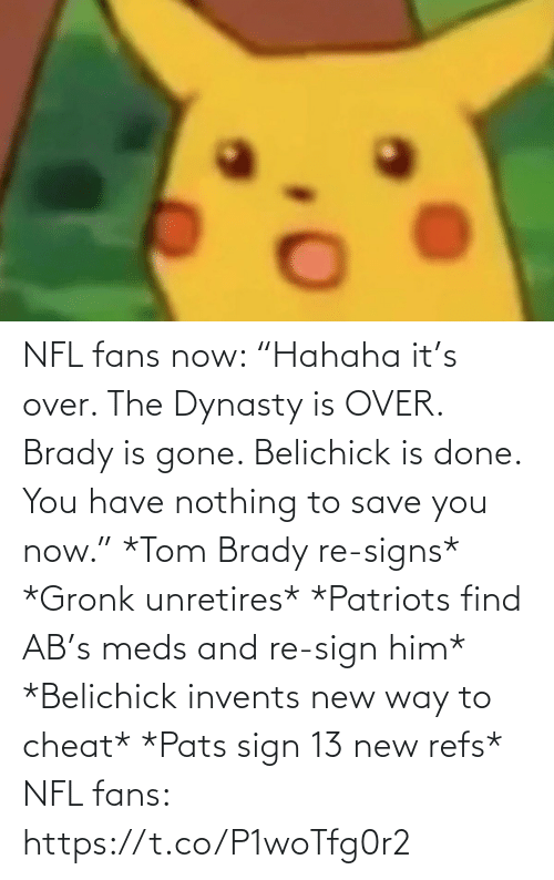 "cheat: NFL fans now: ""Hahaha it's over. The Dynasty is OVER. Brady is gone. Belichick is done. You have nothing to save you now.""   *Tom Brady re-signs* *Gronk unretires* *Patriots find AB's meds and re-sign him* *Belichick invents new way to cheat* *Pats sign 13 new refs*  NFL fans: https://t.co/P1woTfg0r2"