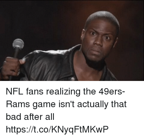 nfl fans: NFL fans realizing the 49ers-Rams game isn't actually that bad after all https://t.co/KNyqFtMKwP
