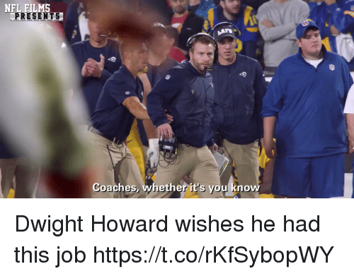 Dwight Howard, Football, and Nfl: NFL FILMS  PRESENTS  Coaches, whether it's you know Dwight Howard wishes he had this job https://t.co/rKfSybopWY
