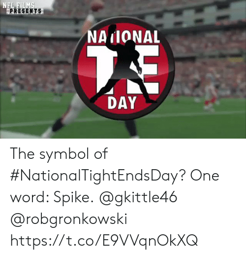 One Word: NFL FILMS  PRESENTS  NAIONAL  7E  DAY The symbol of #NationalTightEndsDay?  One word: Spike.  @gkittle46 @robgronkowski https://t.co/E9VVqnOkXQ