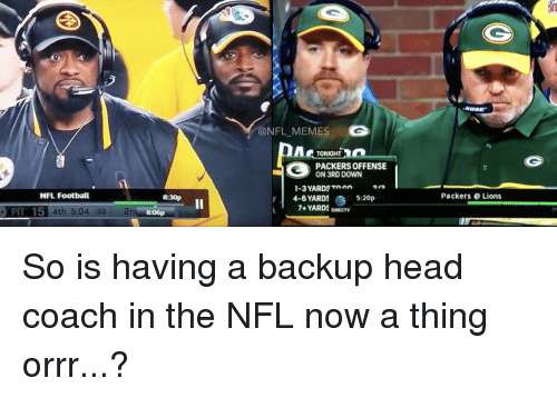 Nfl Football: NFL Football  PIT 15 4th 5.04 32  ONFL MEMES  TONIGHT  PACKERS OFFENSE  ON 3RD DOWN  1-3 YARDS Toen  4-6 YARDS  5:20p  7+ YARDS DIRECTV  Packers Lions So is having a backup head coach in the NFL now a thing orrr...?