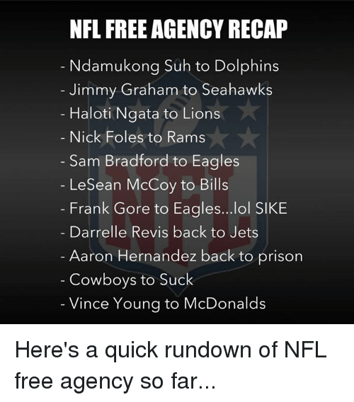 Lesean McCoy: NFL FREE AGENCY RECAP  Ndamukong Suh to Dolphins  Jimmy Graham to Seahawks  Haloti Ngata to Lions  Nick Foles to Rams  Sam Bradford to Eagles  LeSean McCoy to Bills  Frank Gore to Eagles...lol SIKE  Darrelle Revis back to Jets  Aaron Hernandez back to prison  Cowboys to Suck  Vince Young to McDonalds Here's a quick rundown of NFL free agency so far...