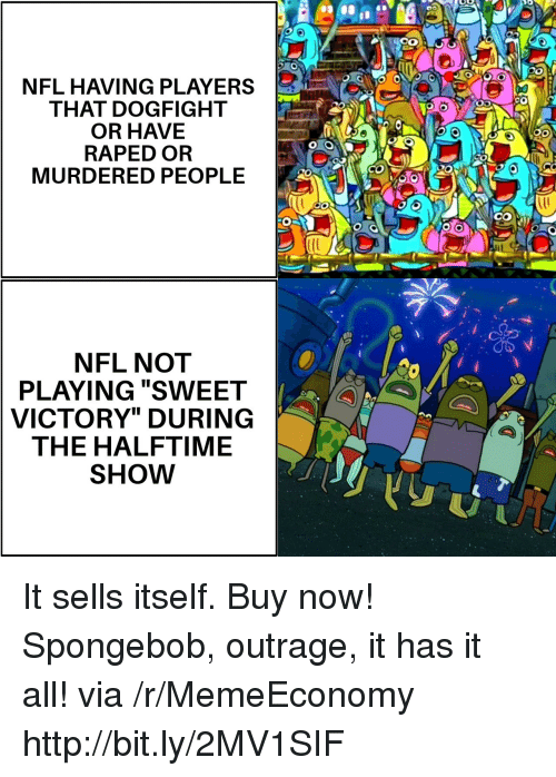 """Outrage: NFL HAVING PLAYERS  THAT DOGFIGHT  OR HAVE  RAPED OR  MURDERED PEOPLE  CO  NFL NOT  PLAYING """"SWEET  VICTORY"""" DURING  THE HALFTIME  SHOW It sells itself. Buy now! Spongebob, outrage, it has it all! via /r/MemeEconomy http://bit.ly/2MV1SIF"""