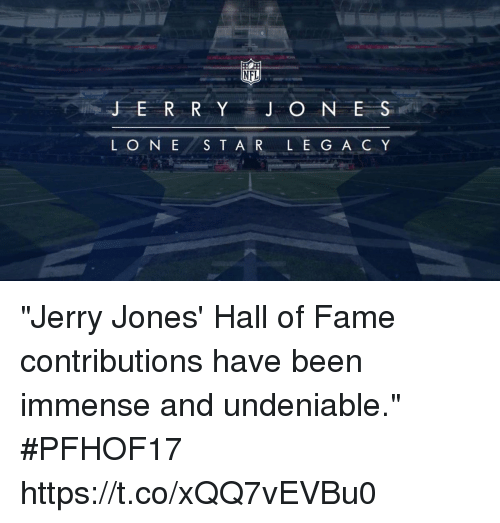 "Memes, Nfl, and Been: NFL  JER R Y J O N E S  LONE S T A R L E GA C Y ""Jerry Jones' Hall of Fame contributions have been immense and undeniable."" #PFHOF17 https://t.co/xQQ7vEVBu0"