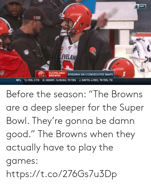 "The Games: NFL  LEVELAN  CLEVELAND  BROWNS  GIVEAWAY ON 3 CONSECUTIVE SNAPS  D. HENRY: 16 RUSH, 75 YDS  NFL YDS, 3 TD  J.SMITH: 6 REC, 78 YDS, TD Before the season: ""The Browns are a deep sleeper for the Super Bowl. They're gonna be damn good.""   The Browns when they actually have to play the games: https://t.co/276Gs7u3Dp"