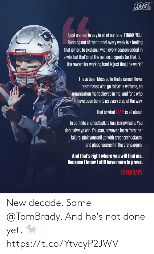 the way: NFL  LL  Ijust wanted to say to all of our fans, THANK YOU!  Running out of that tunnel every week is a feeling  that is hard to explain. Iwish every season ended in  a win, but that's not the nature of sports (or life). But  the reward for working hard is just that, the work!  PATRIOTS  Thave been blessed to find a career Ilove,  teammates who go to battle with me, an  organization that believes in me, and fans who  have been behind us every step of the way.  That is what TEAM is all about.  In both life and football, failure is inevitable. You  don't always win. You can, however, learn from that  failure, pick yourself up with great enthusiasm,  and place yourself in the arena again.  And that's right where you will find me.  Because I know I still have more to prove.  - TOM BRADY New decade. Same @TomBrady.   And he's not done yet. 🐐 https://t.co/YtvcyP2JWV