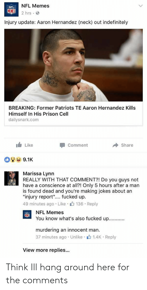 "Hernandezing: NFL Memes  2hrs.  NFL  Injury update: Aaron Hernandez (neck) out indefinitely  BREAKING: Former Patriots TE Aaron Hernandez Kills  Himself In His Prison Cell  dailysnark.com  1 Like  Comment  Share  9.1K  Marissa Lynn  REALLY WITH THAT COMMENT?! Do you guys not  have a conscience at all?! Only 5 hours after a man  is found dead and you're making jokes about an  ""injury report"".... fucked up.  49 minutes ago Like 136 Reply  NFL Memes  You know what's also fucked up  murdering an innocent man  37 minutes ago . Unlike-止1.4K-Reply  View more replies... Think Ill hang around here for the comments"