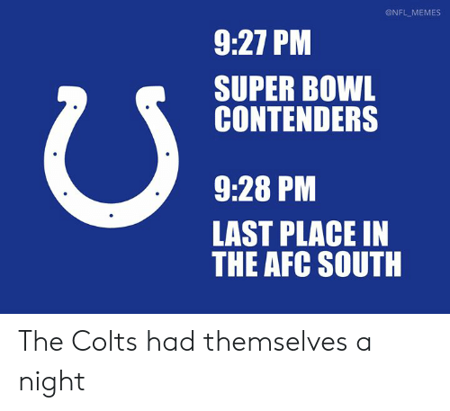 Indianapolis Colts, Memes, and Nfl: @NFL MEMES  9:27 PM  SUPER BOWL  CONTENDERS  9:28 PM  LAST PLACE IN  THE AFC SOUTH The Colts had themselves a night