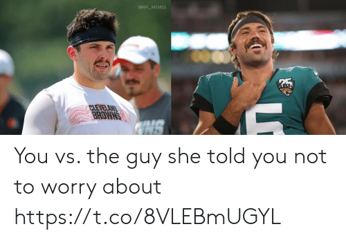 You Vs: @NFL_MEMES  CLEVELAND  BRDWNS  NS You vs. the guy she told you not to worry about https://t.co/8VLEBmUGYL