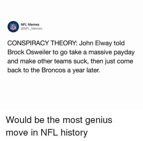 Memes, Nfl, and Brock: NFL Memes  @NFL _Memes  NFL  CONSPIRACY THEORY: John Elway told  Brock Osweiler to go take a massive pavday  and make other teams suck, then just come  back to the Broncos a year later. Would be the most genius move in NFL history