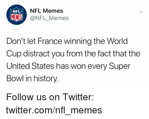 Memes, Nfl, and Super Bowl: NFL Memes  *NFL  MEMES @NFL_Memes  Don't let France winning the World  Cup distract you from the fact that the  United States has won every Super  Bowl in history. Follow us on Twitter: twitter.com/nfl_memes