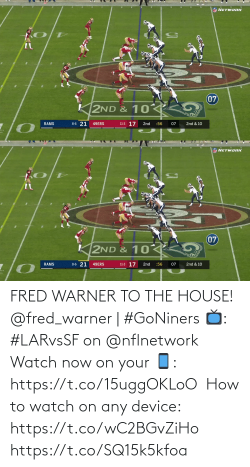 Rams: NFL NETWORIK  07  2ND & 10  8-6 21  11-3 17  RAMS  49ERS  2nd  :56  07  2nd & 10   NF NETWORK  07  K2ND & 10  8-6 21  11-3 17  2nd & 10  RAMS  49ERS  2nd  :56  07 FRED WARNER TO THE HOUSE!  @fred_warner | #GoNiners  📺: #LARvsSF on @nflnetwork  Watch now on your 📱: https://t.co/15uggOKLoO  How to watch on any device: https://t.co/wC2BGvZiHo https://t.co/SQ15k5kfoa