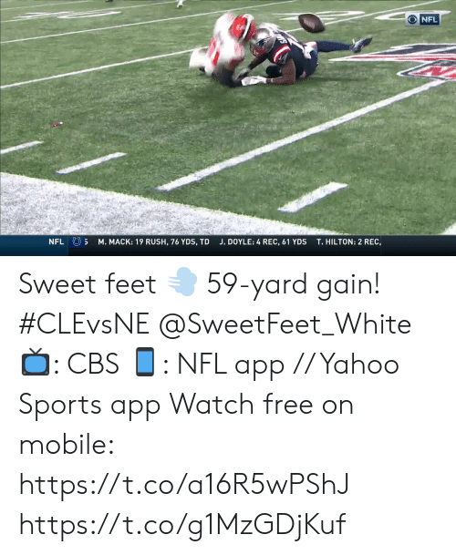 gain: NFL  NFL S  M. MACK: 19 RUSH, 76 YDS, TD  T.HILTON: 2 REC,  J. DOYLE: 4 REC, 61 YDS Sweet feet 💨  59-yard gain! #CLEvsNE @SweetFeet_White   📺: CBS 📱: NFL app // Yahoo Sports app Watch free on mobile: https://t.co/a16R5wPShJ https://t.co/g1MzGDjKuf
