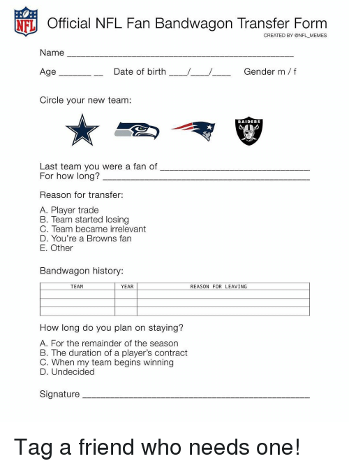 nfl fan: NFL Official NFL Fan Bandwagon Transfer Form  CREATED BY @NFL MEMES  Name  Gender m/f  Age  Date of birth  Circle your new team:  RAIDERS  Last team you were a fan of  For how long?  Reason for transfer:  A. Player trade  B. Team started losing  C. Team became irrelevant  D. You're a Browns fan  E. Other  Bandwagon history:  TEAM  YEAR  REASON FOR LEAVING  How long do you plan on staying?  A. For the remainder of the season  B. The duration of a player's contract  C. When my team begins winning  D. Undecided  Signature Tag a friend who needs one!