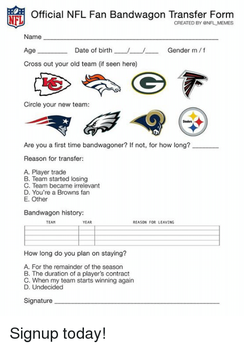 nfl fan: NFL  Official NFL Fan Bandwagon Transfer Form  CREATED BY ONFL MEMES  Name  Age  Cross out your old team (if seen here)  Date of birth-J-U  Gender m/f  Circle your new team:  Are you a first time bandwagoner? If not, for how long?  Reason for transfer:  A. Player trade  B. Team started losing  C. Team became irrelevant  D. You're a Browns fan  E. Other  Bandwagon history:  TEAM  YEAR  REASON FOR LEAVING  How long do you plan on staying?  A. For the remainder of the season  B. The duration of a player's contract  C. When my team starts winning again  D. Undecided  Signature Signup today!