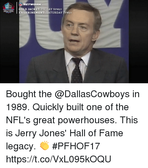 Friday, Memes, and Nfl: NFL  OLD JACKET: FRIDAY 9PMET  ENSHRINEMENT: SATURDAY 7PMET  HALLF FAME Bought the @DallasCowboys in 1989. Quickly built one of the NFL's great powerhouses.  This is Jerry Jones' Hall of Fame legacy. 👏 #PFHOF17 https://t.co/VxL095kOQU