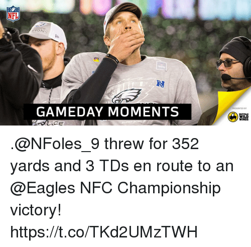 buffalo wild wings: NFL  PION  GAMEDAY MOMENTS  PRESENTED BY  BUFFALO  WILD  WINGS .@NFoles_9 threw for 352 yards and 3 TDs en route to an @Eagles NFC Championship victory! https://t.co/TKd2UMzTWH