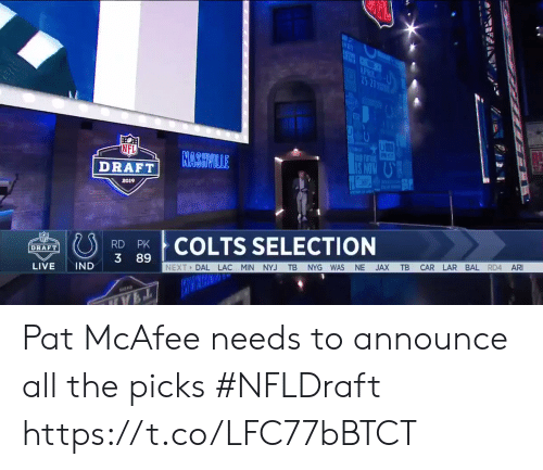 Selection: NFL  RASVILLE  I TUTUNE  DRAFT!  2019  COLTS SELECTION  DRAFT  3 89  NEXT DAL LAC MIN NYJ TB NYG WAS NE JAX TB CAR LAR BAL RD4 AR  LIVE IND Pat McAfee needs to announce all the picks #NFLDraft https://t.co/LFC77bBTCT