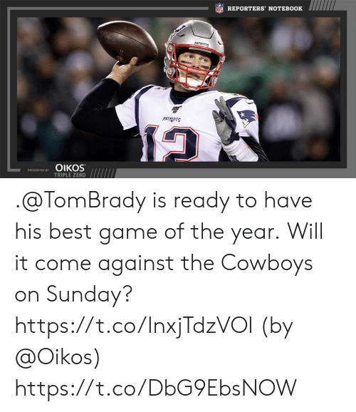 reporters: NFL REPORTERS' NOTEBOOK  PATRIOTS  PATRIOTS  ΟΙKOS  PRESENTED BY  TRIPLE ZERO .@TomBrady is ready to have his best game of the year.  Will it come against the Cowboys on Sunday? https://t.co/InxjTdzVOl (by @Oikos) https://t.co/DbG9EbsNOW