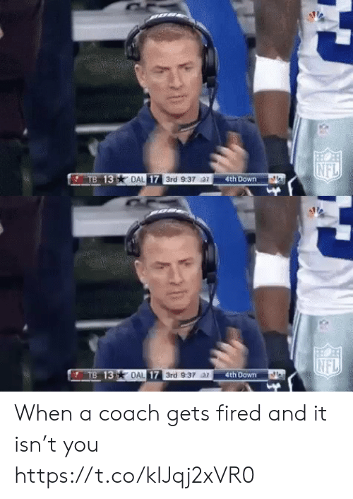 coach: NFL  TB 13  DAL 17 3rd 9:37 az  4th Down   INFL  TB 13 DAL 17 3rd 9:37 ar  4th Down When a coach gets fired and it isn't you https://t.co/kIJqj2xVR0