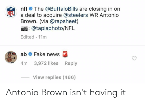 Fake News: nfl # The @BuffaloBills are closing in on  a deal to acquire @steelers WR Antonio  Brown. (via @rapsheet)  NFL  : @tapiaphoto/NFL  Edited 11m  ab # Fake news  4m 3,972 likes Reply  View replies (466) Antonio Brown isn't having it