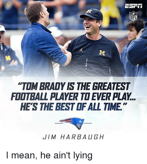 """Jim Harbaugh: NFL  """"TOM BRADY IS THE GREATEST  FIOTBALL PLAYER TOEVERPLAY..  HE'S THE BEST ALL TIME  JIM HARBAUGH I mean, he ain't lying"""