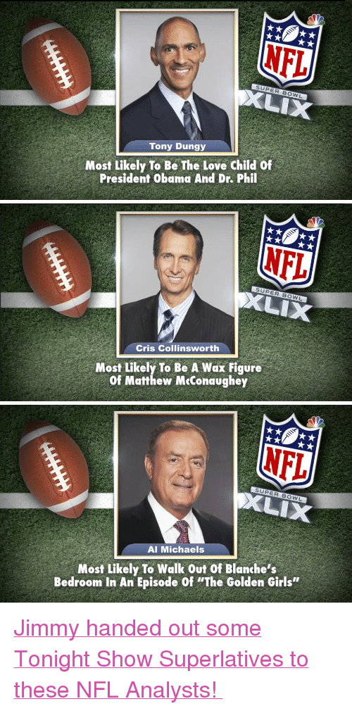 "Football, Girls, and Love: NFL  Tony Dungy  Most Likely To Be The Love child of  President Obama And Dr. Phil   Cris Collinsworth  Most Likely To Be A Wax Figure  Of Matthew MeConaughey   NFL  XLIX  Al Michaels  Most Likely To Walk Out Of Blanche's  Bedroom In An Episode Of ""The Golden Girls"" <p><a href=""http://www.nbcsports.com/football/nfl/jimmy-fallons-nbc-sports-broadcast-superlatives"" target=""_blank"">Jimmy handed out some Tonight Show Superlatives to these NFL Analysts! </a></p>"