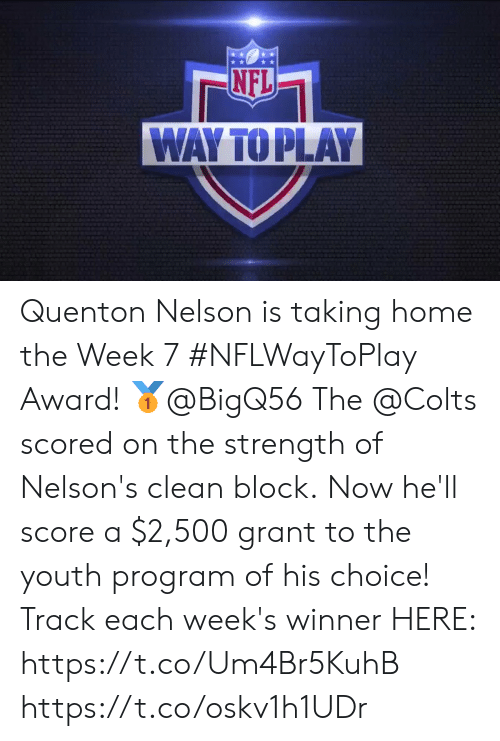 nelson: NFL  WAY TO PLAY Quenton Nelson is taking home the Week 7 #NFLWayToPlay Award! 🥇@BigQ56  The @Colts scored on the strength of Nelson's clean block. Now he'll score a $2,500 grant to the youth program of his choice!  Track each week's winner HERE: https://t.co/Um4Br5KuhB https://t.co/oskv1h1UDr