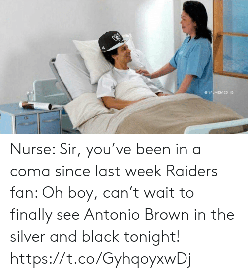 Antonio Brown: @NFLMEMES_IG Nurse: Sir, you've been in a coma since last week  Raiders fan: Oh boy, can't wait to finally see Antonio Brown in the silver and black tonight! https://t.co/GyhqoyxwDj