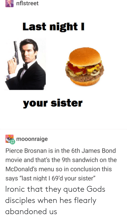 "James Bond: nflstreet  Last night I  mooonraige  Pierce Brosnan is in the 6th James Bond  movie and that's the 9th sandwich on the  McDonald's menu so in conclusion this  says ""last night 1 69'd your sister"" Ironic that they quote Gods disciples when hes flearly abandoned us"
