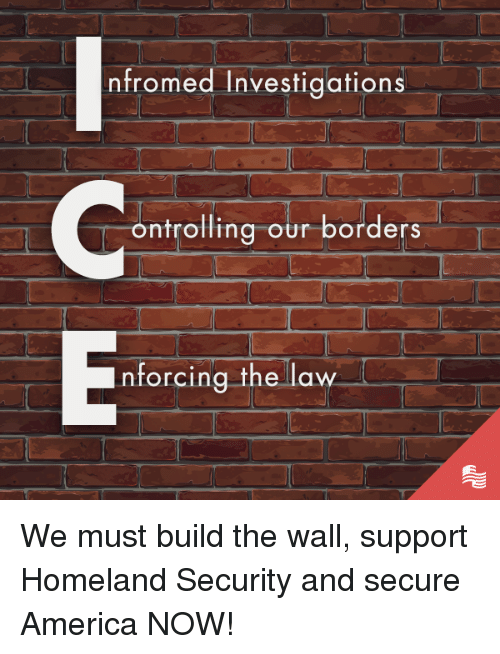 Homeland: nfromed Investigations  ontrolling our borders  nforcing the law We must build the wall, support Homeland Security and secure America NOW!