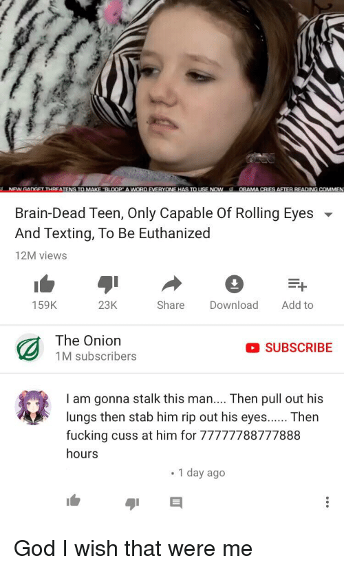 """rolling eyes: NFWGANGFT THRFATENS TO MAKE """"BLOOP A WWORD EVERYONE HAS TOUSE NOW  OBAMA CRIES AFTER READING COMMEN  Brain-Dead Teen, Only Capable Of Rolling Eyes  And Texting, To Be Euthanized  12M views  159K  23K  Share Download Add to  The Onion  1M subscribers  SUBSCRIBE  I am gonna stalk this man.... Then pull out his  lungs then stab him rip out his eyesThen  fucking cuss at him for 77777788777888  hours  1 day ago God I wish that were me"""