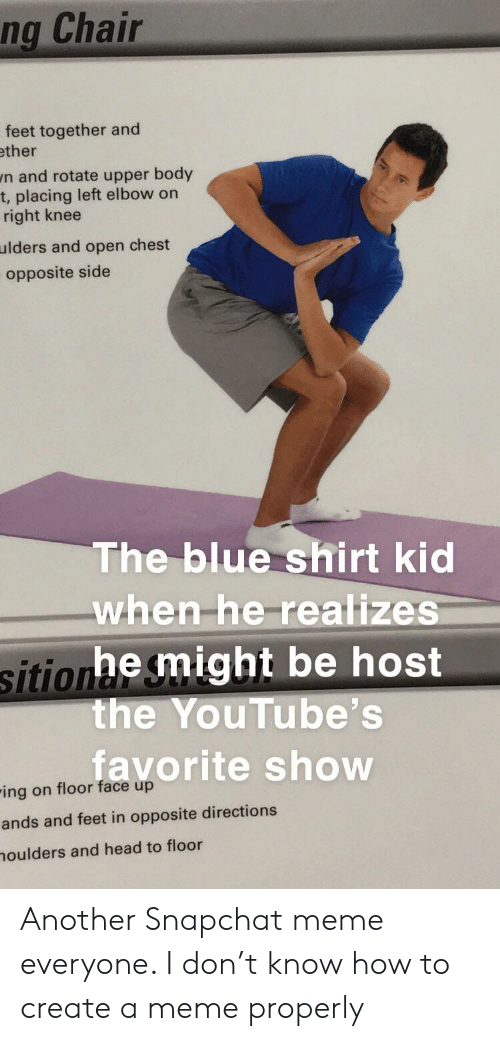 How To Create A Meme: ng Chair  feet together and  ther  n and rotate upper body  t, placing left elbow on  right knee  ulders and open chest  opposite side  The blue shirt kid  when-he-realize  sitionhe might be host  the YouTube's  favorite show  ing on floor face up  ands and feet in opposite directions  oulders and head to floor Another Snapchat meme everyone. I don't know how to create a meme properly
