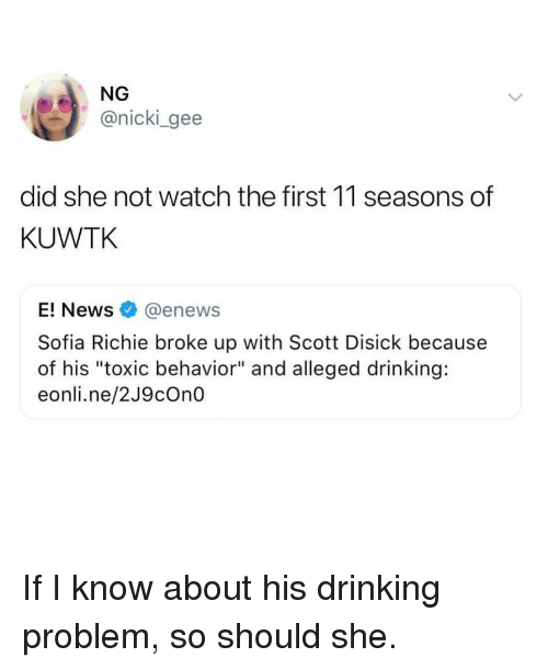 "kuwtk: NG  @nicki gee  did she not watch the first 11 seasons of  KUWTK  E! News@enews  Sofia Richie broke up with Scott Disick because  of his ""toxic behavior"" and alleged drinking:  eonli.ne/2J9cOn0 If I know about his drinking problem, so should she."