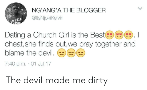 Uper: NG'ANG'A THE BLOGGER  @ltsNjokiKelvin  UPER  D RY  Dating a Church Girl is the Bestツ()(). I  cheat, she finds out,we pray together and  blame the devil  7:40 p.m. 01 Jul 17 The devil made me dirty