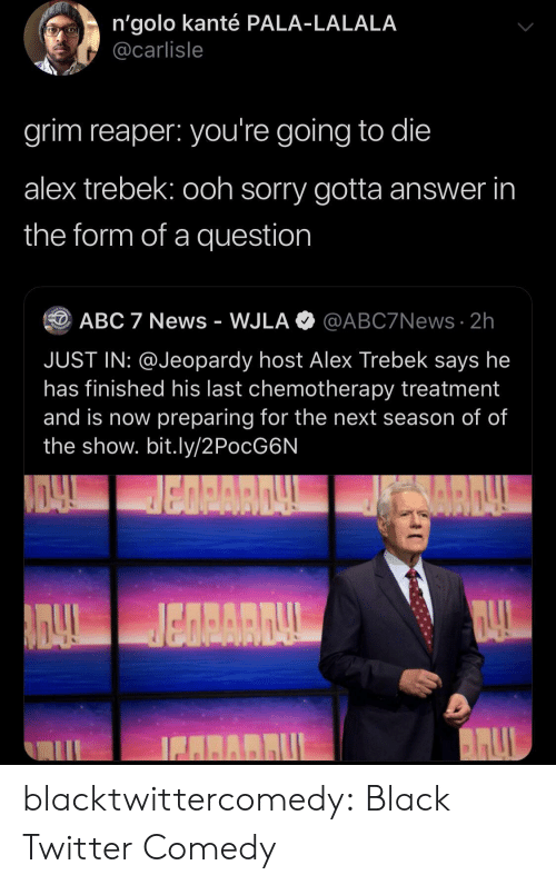Abc, Alex Trebek, and Jeopardy: n'golo kanté PALA-LALALA  @carlisle  grim reaper: you're going to die  alex trebek: ooh sorry gotta answer in  the form of a question  @ABC7News 2h  ABC 7 News - WJLA  JUST IN: @Jeopardy host Alex Trebek says he  has finished his last chemotherapy treatment  and is now preparing for the next season of of  the show. bit.ly/2PocG6N  BARRUL blacktwittercomedy:  Black Twitter Comedy
