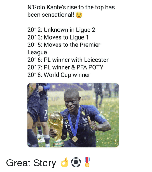 ligue 1: N'Golo Kante's rise to the top has  been sensational!  2012: Unknown in Ligue 2  2013: Moves to Ligue 1  2015: Moves to the Premier  League  2016: PL winner with Leicester  2017: PL winner & PFA POTY  2018: World Cup winner  UP Great Story 👌⚽️🎖