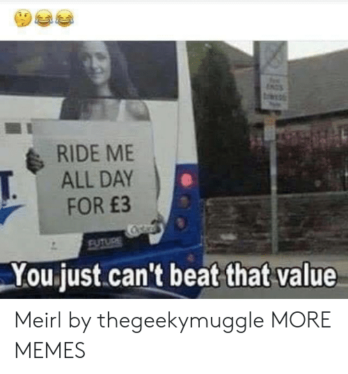 Dank, Future, and Memes: NGS  RIDE ME  ALL DAY  T.  FOR £3  Cstar  FUTURE  You just.can't beat that value Meirl by thegeekymuggle MORE MEMES