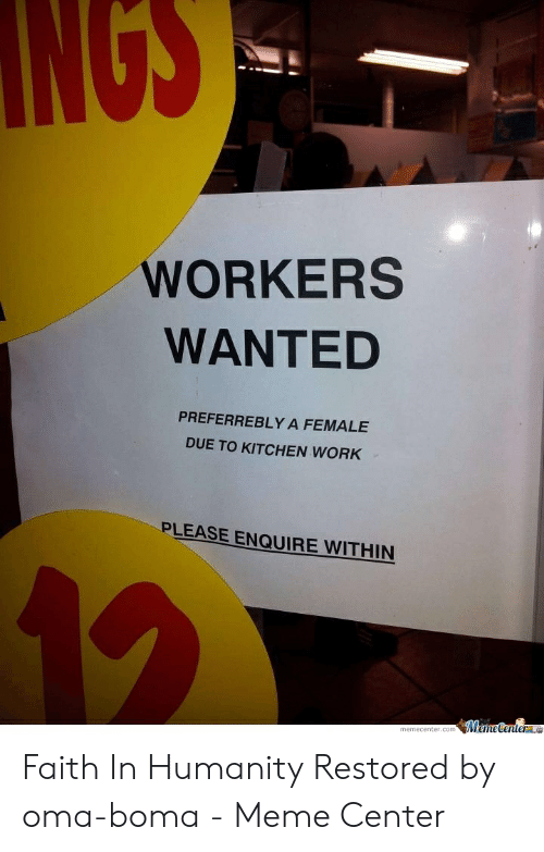 Faith Meme: NGS  WORKERS  WANTED  PREFERREBLY A FEMALE  DUE TO KITCHEN WORK  PLEASE ENQUIRE WITHIN Faith In Humanity Restored by oma-boma - Meme Center