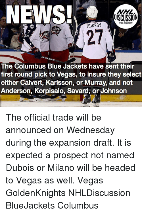 first-round-pick: NHL  DISCUSSION  MURRAY  The Columbus Blue Jackets have sent their  first round pick to Vegas, to insure they select  either Calvert, Karlsson, or Murray, and not  Anderson, Korpisalo, Savard, or Johnson The official trade will be announced on Wednesday during the expansion draft. It is expected a prospect not named Dubois or Milano will be headed to Vegas as well. Vegas GoldenKnights NHLDiscussion BlueJackets Columbus