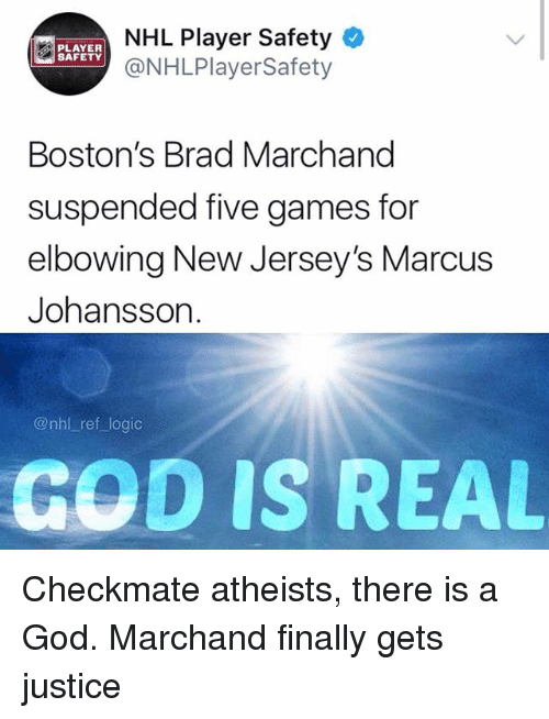 There Is A God: NHL Player Safety  @NHLPlayerSafety  PLAYER  SAFETY  Boston's Brad Marchand  suspended five games for  elbowing New Jersey's Marcus  Johansson.  @nhl ref logic  GOD IS REAL Checkmate atheists, there is a God. Marchand finally gets justice