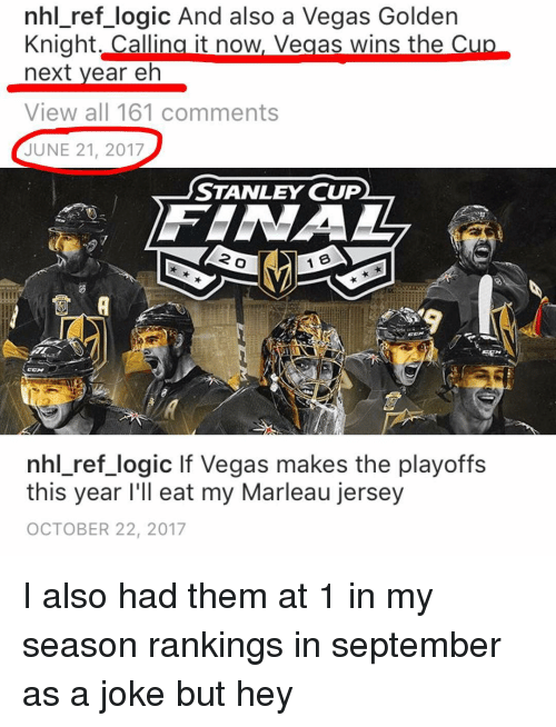 stanley cup: nhl ref logic And also a Vegas Golden  Knight. Callina it now, Vegas wins the C  next vear eh  View all 161 comments  JUNE 21, 2017  STANLEY CUP  2  nhl ref logic lf Vegas makes the playoffs  this year I'll eat my Marleau jersey  OCTOBER 22, 2017 I also had them at 1 in my season rankings in september as a joke but hey