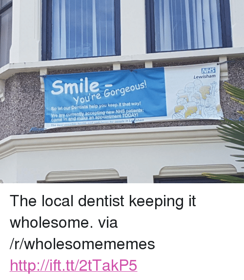 """Gorgeous, Help, and Http: NHS  Lewisham  ou're Gorgeous  So let our Pentists help you keep it that way  We are currently accepting new NHS patients;  come in and make an appointment TODAY  The bost possibla health aadawllshaian for oeoplo in Loisham <p>The local dentist keeping it wholesome. via /r/wholesomememes <a href=""""http://ift.tt/2tTakP5"""">http://ift.tt/2tTakP5</a></p>"""