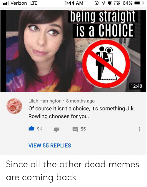 Memes Are Coming: ni 64%  ll Verizon LTE  1:44 AM  being straight  is a CHOICE  12:48  Lilah Harrington • 8 months ago  Of course it isn't a choice, it's something J.k.  Rowling chooses for you.  9K  55  VIEW 55 REPLIES Since all the other dead memes are coming back