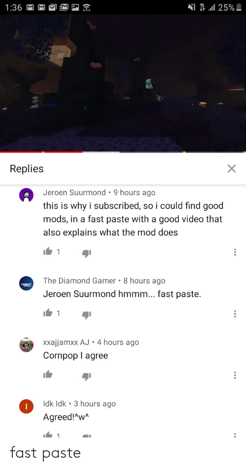 Explains What: NI A 25%  1:36 M  Replies  Jeroen Suurmond • 9 hours ago  this is why i subscribed, so i could find good  mods, in a fast paste with a good video that  also explains what the mod does  The Diamond Gamer • 8 hours ago  Jeroen Suurmond hmmm... fast paste.  1  Xxajjamxx AJ  •4 hours ago  Cornpop I agree  Idk Idk • 3 hours ago  Agreed!^w^ fast paste