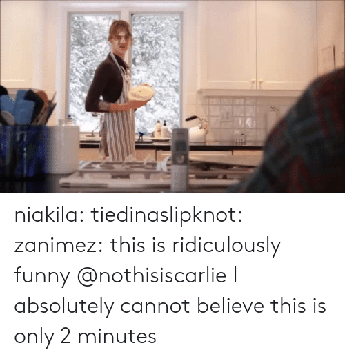 Funny, Tumblr, and Blog: niakila: tiedinaslipknot:  zanimez: this is ridiculously funny  @nothisiscarlie    I absolutely cannot believe this is only 2 minutes