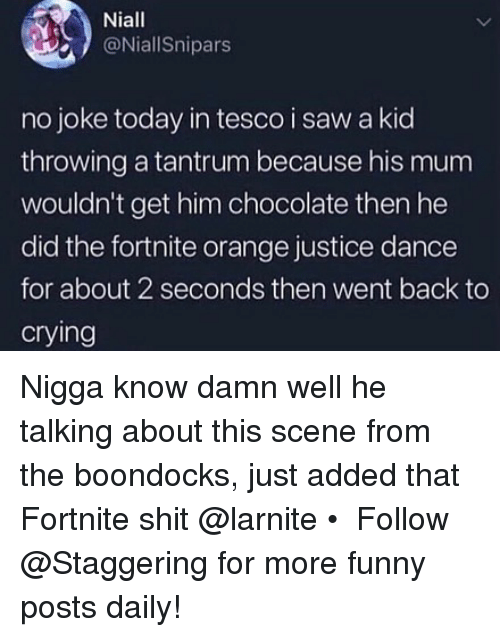 Crying, Funny, and Saw: Niall  @NiallSnipars  no joke today in tesco i saw a kid  throwing a tantrum because his mum  wouldn't get him chocolate then he  did the fortnite orange justice dance  for about 2 seconds then went back to  crying Nigga know damn well he talking about this scene from the boondocks, just added that Fortnite shit @larnite • ➫➫➫ Follow @Staggering for more funny posts daily!