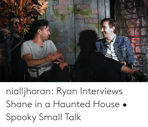 Shane: nialljhoran:  Ryan Interviews Shane in a Haunted House • Spooky Small Talk